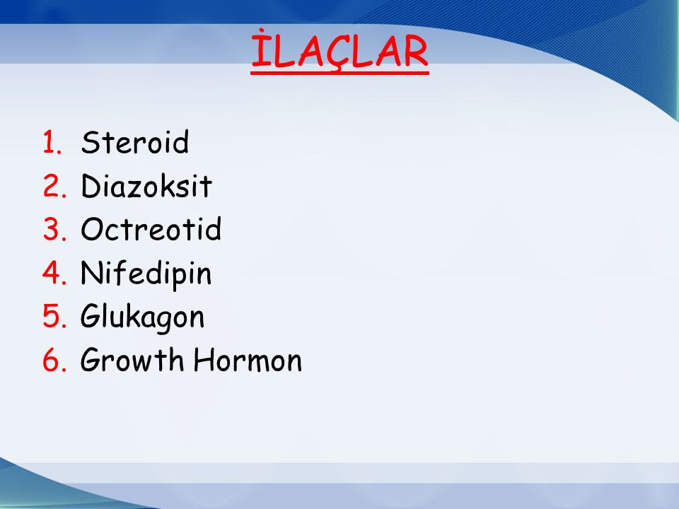 İLAÇLAR Steroid Diazoksit Octreotid Nifedipin Glukagon Growth Hormon