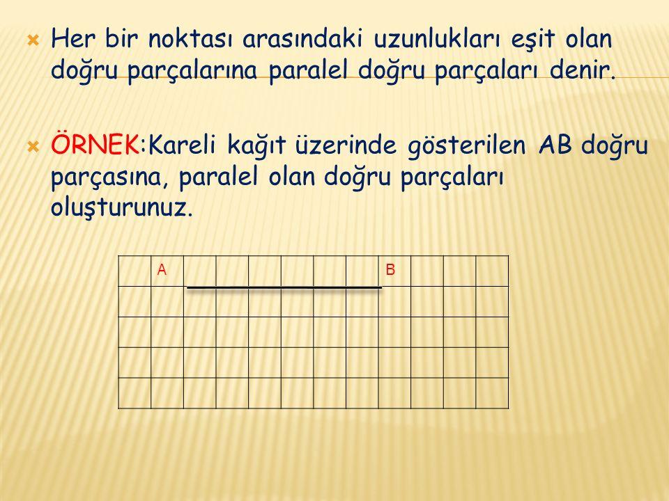 Her bir noktası arasındaki uzunlukları eşit olan doğru parçalarına paralel doğru parçaları denir.