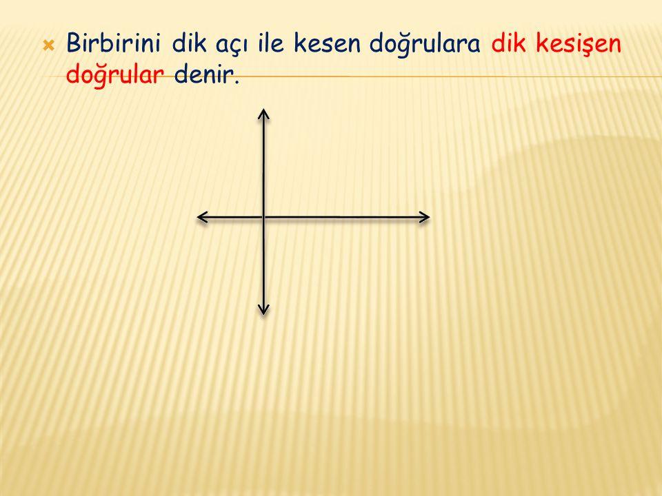 Birbirini dik açı ile kesen doğrulara dik kesişen doğrular denir.