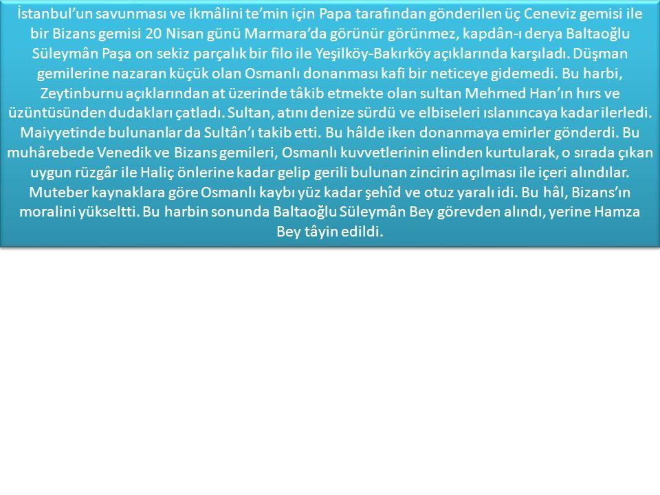 İstanbul'un savunması ve ikmâlini te'min için Papa tarafından gönderilen üç Ceneviz gemisi ile bir Bizans gemisi 20 Nisan günü Marmara'da görünür görünmez, kapdân-ı derya Baltaoğlu Süleymân Paşa on sekiz parçalık bir filo ile Yeşilköy-Bakırköy açıklarında karşıladı.