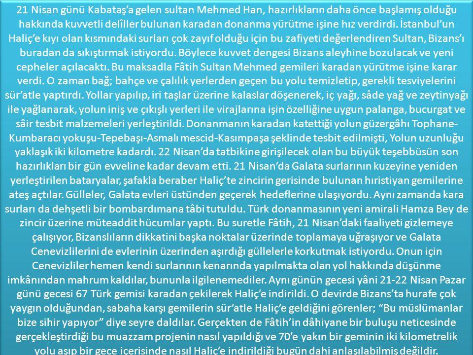 21 Nisan günü Kabataş'a gelen sultan Mehmed Han, hazırlıkların daha önce başlamış olduğu hakkında kuvvetli delîller bulunan karadan donanma yürütme işine hız verdirdi.