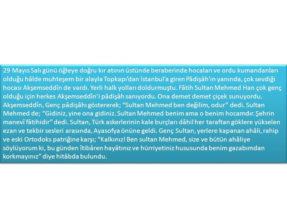 29 Mayıs Salı günü öğleye doğru kır atının üstünde beraberinde hocaları ve ordu kumandanları olduğu hâlde muhteşem bir alayla Topkapı'dan İstanbul'a giren Pâdişâh'ın yanında, çok sevdiği hocası Akşemseddîn de vardı.