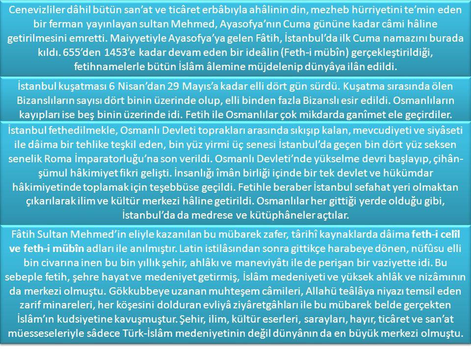 Cenevizliler dâhil bütün san'at ve ticâret erbâbıyla ahâlinin din, mezheb hürriyetini te'min eden bir ferman yayınlayan sultan Mehmed, Ayasofya'nın Cuma gününe kadar câmi hâline getirilmesini emretti. Maiyyetiyle Ayasofya'ya gelen Fâtih, İstanbul'da ilk Cuma namazını burada kıldı. 655'den 1453'e kadar devam eden bir ideâlin (Feth-i mübîn) gerçekleştirildiği, fetihnamelerle bütün İslâm âlemine müjdelenip dünyâya ilân edildi.