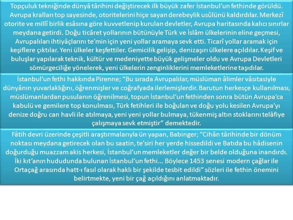 Topçuluk tekniğinde dünyâ târihini değiştirecek ilk büyük zafer İstanbul'un fethinde görüldü. Avrupa kralları top sayesinde, otoritelerini hiçe sayan derebeylik usûlünü kaldırdılar. Merkezî otorite ve millî birlik esâsına göre kuvvetlenip kurulan devletler, Avrupa haritasında kalıcı sınırlar meydana getirdi. Doğu ticâret yollarının bütünüyle Türk ve İslâm ülkelerinin eline geçmesi, Avrupalıları ihtiyâçlarını te'min için yeni yollar aramaya sevk etti. Ticarî yollar aramak için keşiflere çıktılar. Yeni ülkeler keşfettiler. Gemicilik gelişip, denizaşırı ülkelere açıldılar. Keşif ve buluşlar yapılarak teknik, kültür ve medeniyette büyük gelişmeler oldu ve Avrupa Devletleri sömürgeciliğe yönelerek, yeni ülkelerin zenginliklerini memleketlerine taşıdılar.