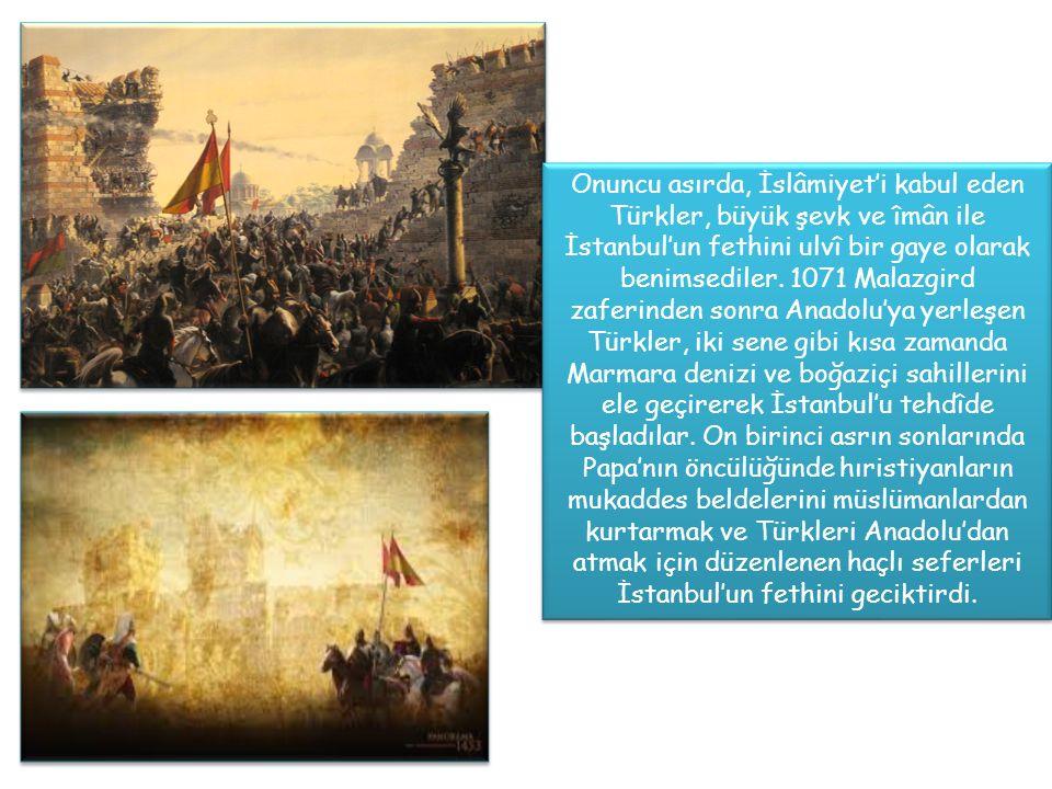 Onuncu asırda, İslâmiyet'i kabul eden Türkler, büyük şevk ve îmân ile İstanbul'un fethini ulvî bir gaye olarak benimsediler.