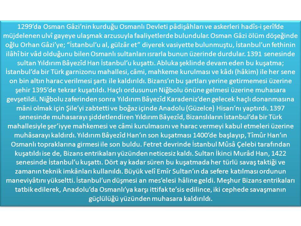 1299'da Osman Gâzi'nin kurduğu Osmanlı Devleti pâdişâhları ve askerleri hadîs-i şerîfde müjdelenen ulvî gayeye ulaşmak arzusuyla faaliyetlerde bulundular.