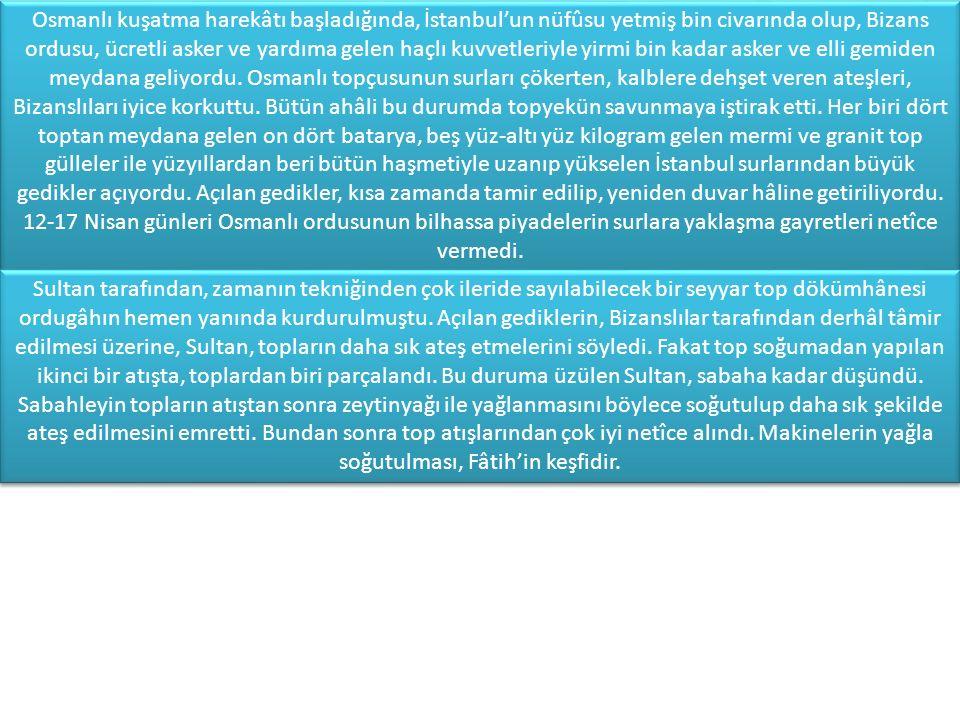 Osmanlı kuşatma harekâtı başladığında, İstanbul'un nüfûsu yetmiş bin civarında olup, Bizans ordusu, ücretli asker ve yardıma gelen haçlı kuvvetleriyle yirmi bin kadar asker ve elli gemiden meydana geliyordu. Osmanlı topçusunun surları çökerten, kalblere dehşet veren ateşleri, Bizanslıları iyice korkuttu. Bütün ahâli bu durumda topyekün savunmaya iştirak etti. Her biri dört toptan meydana gelen on dört batarya, beş yüz-altı yüz kilogram gelen mermi ve granit top gülleler ile yüzyıllardan beri bütün haşmetiyle uzanıp yükselen İstanbul surlarından büyük gedikler açıyordu. Açılan gedikler, kısa zamanda tamir edilip, yeniden duvar hâline getiriliyordu. 12-17 Nisan günleri Osmanlı ordusunun bilhassa piyadelerin surlara yaklaşma gayretleri netîce vermedi.