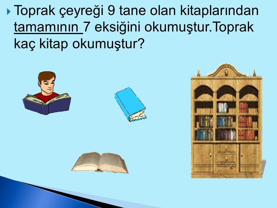 Toprak çeyreği 9 tane olan kitaplarından tamamının 7 eksiğini okumuştur.Toprak kaç kitap okumuştur