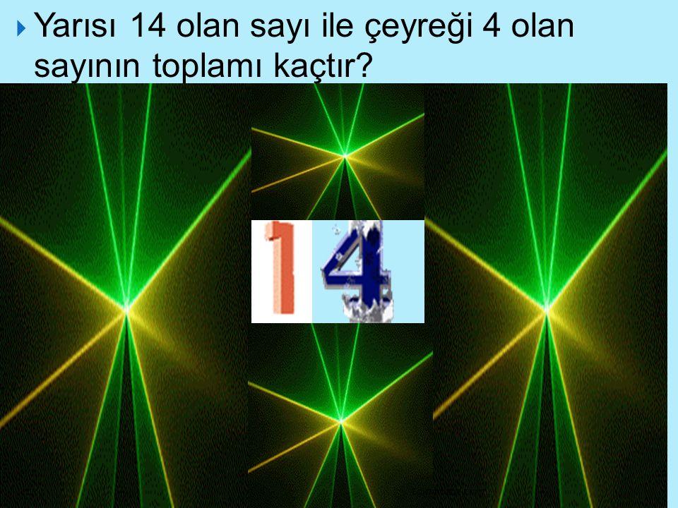 Yarısı 14 olan sayı ile çeyreği 4 olan sayının toplamı kaçtır