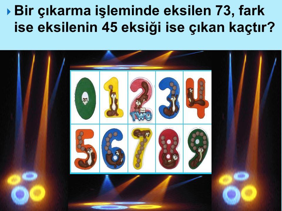 Bir çıkarma işleminde eksilen 73, fark ise eksilenin 45 eksiği ise çıkan kaçtır