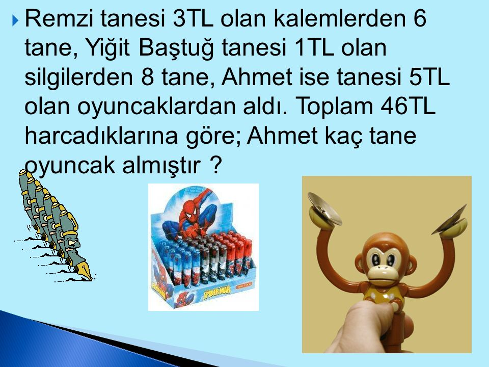 Remzi tanesi 3TL olan kalemlerden 6 tane, Yiğit Baştuğ tanesi 1TL olan silgilerden 8 tane, Ahmet ise tanesi 5TL olan oyuncaklardan aldı.