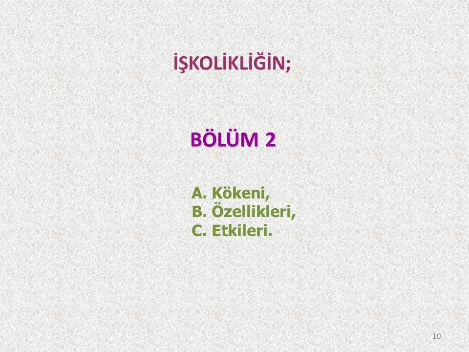 BÖLÜM 2 İŞKOLİKLİĞİN; A. Kökeni, B. Özellikleri, C. Etkileri.