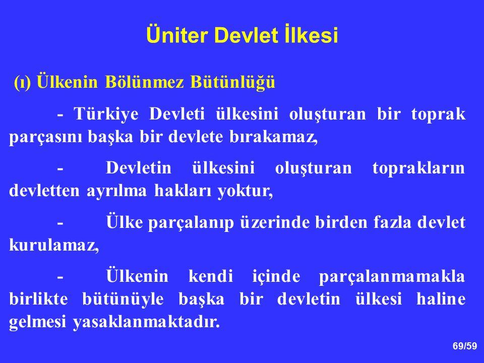 Üniter Devlet İlkesi (ı) Ülkenin Bölünmez Bütünlüğü. - Türkiye Devleti ülkesini oluşturan bir toprak parçasını başka bir devlete bırakamaz,