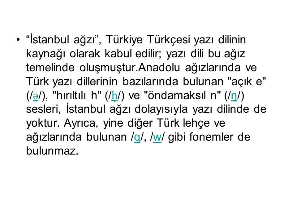 İstanbul ağzı , Türkiye Türkçesi yazı dilinin kaynağı olarak kabul edilir; yazı dili bu ağız temelinde oluşmuştur.Anadolu ağızlarında ve Türk yazı dillerinin bazılarında bulunan açık e (/ǝ/), hırıltılı h (/ḫ/) ve öndamaksıl n (/ŋ/) sesleri, İstanbul ağzı dolayısıyla yazı dilinde de yoktur.