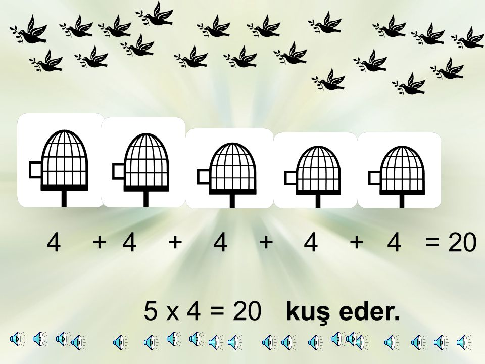 4 + 4 + 4 + 4 + 4 = 20 5 x 4 = 20 kuş eder.