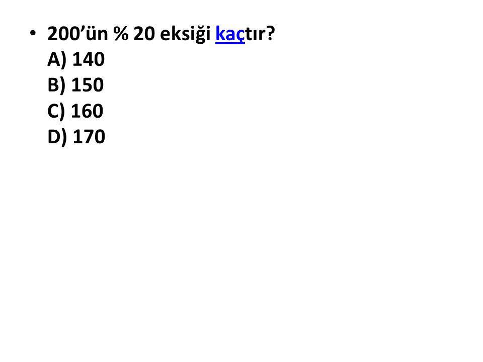 200'ün % 20 eksiği kaçtır A) 140 B) 150 C) 160 D) 170