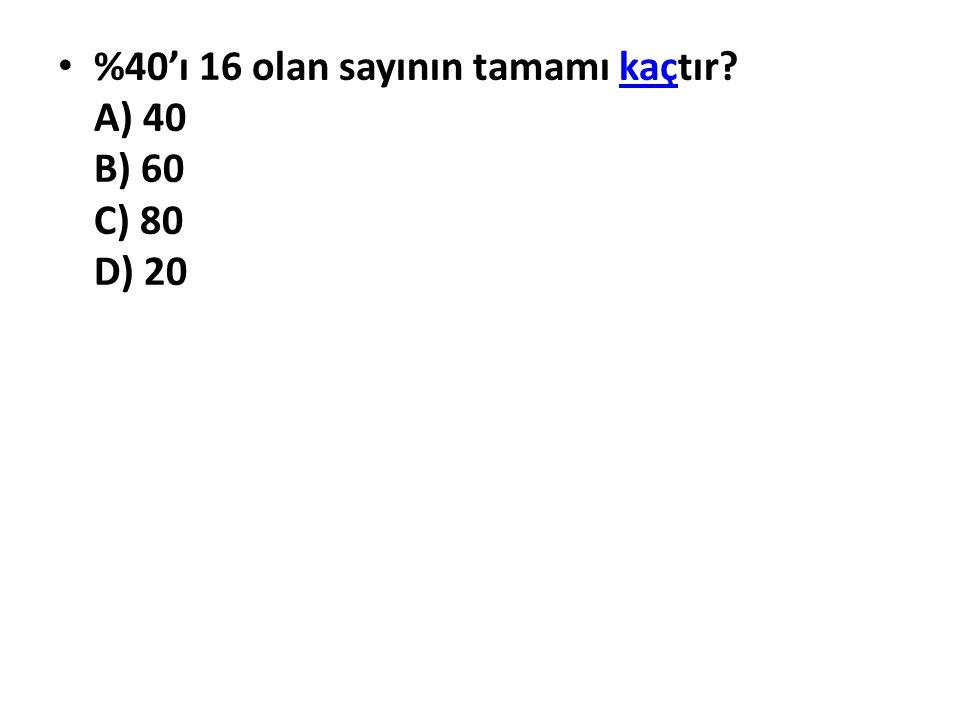%40'ı 16 olan sayının tamamı kaçtır A) 40 B) 60 C) 80 D) 20