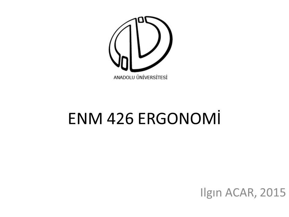 ENM 426 ERGONOMİ Ilgın ACAR, 2015
