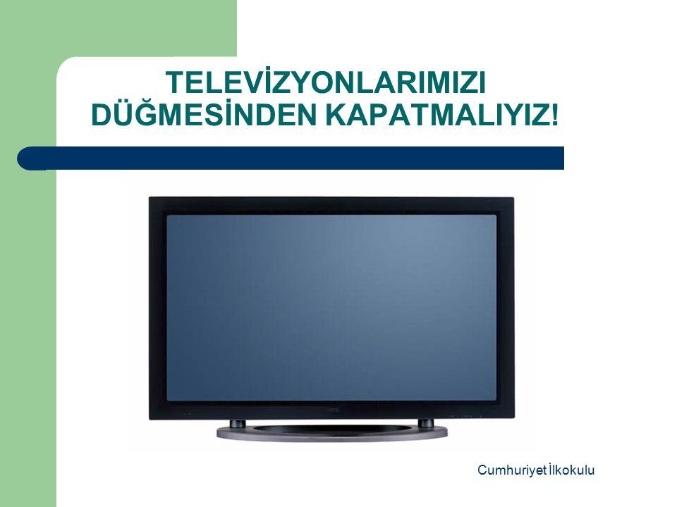 TELEVİZYONLARIMIZI DÜĞMESİNDEN KAPATMALIYIZ!