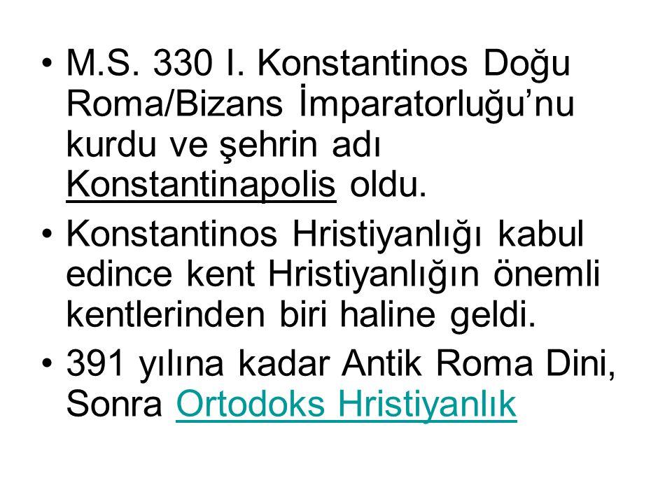 M.S. 330 I. Konstantinos Doğu Roma/Bizans İmparatorluğu'nu kurdu ve şehrin adı Konstantinapolis oldu.