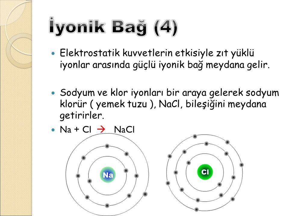 İyonik Bağ (4) Elektrostatik kuvvetlerin etkisiyle zıt yüklü iyonlar arasında güçlü iyonik bağ meydana gelir.