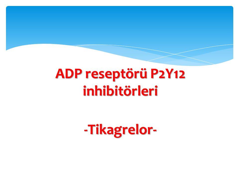 ADP reseptörü P2Y12 inhibitörleri -Tikagrelor-