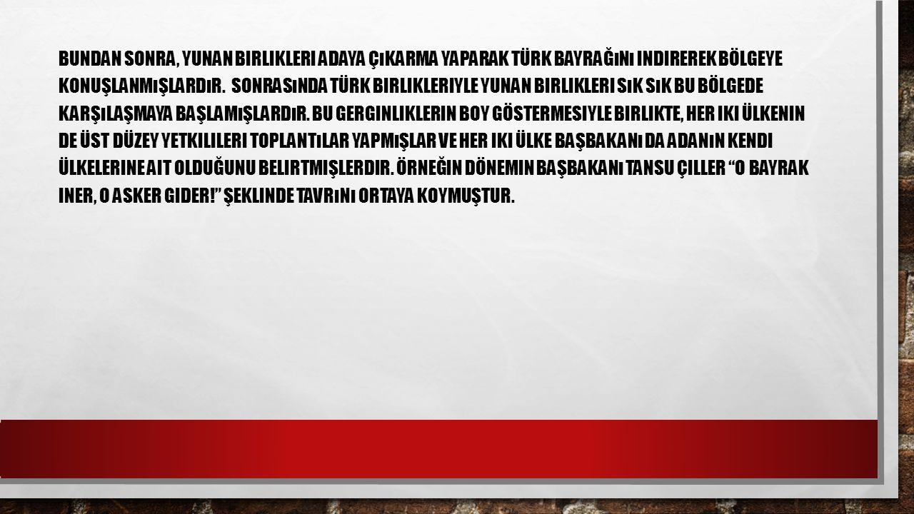 Bundan sonra, Yunan birlikleri adaya çıkarma yaparak Türk bayrağını indirerek bölgeye konuşlanmışlardır.