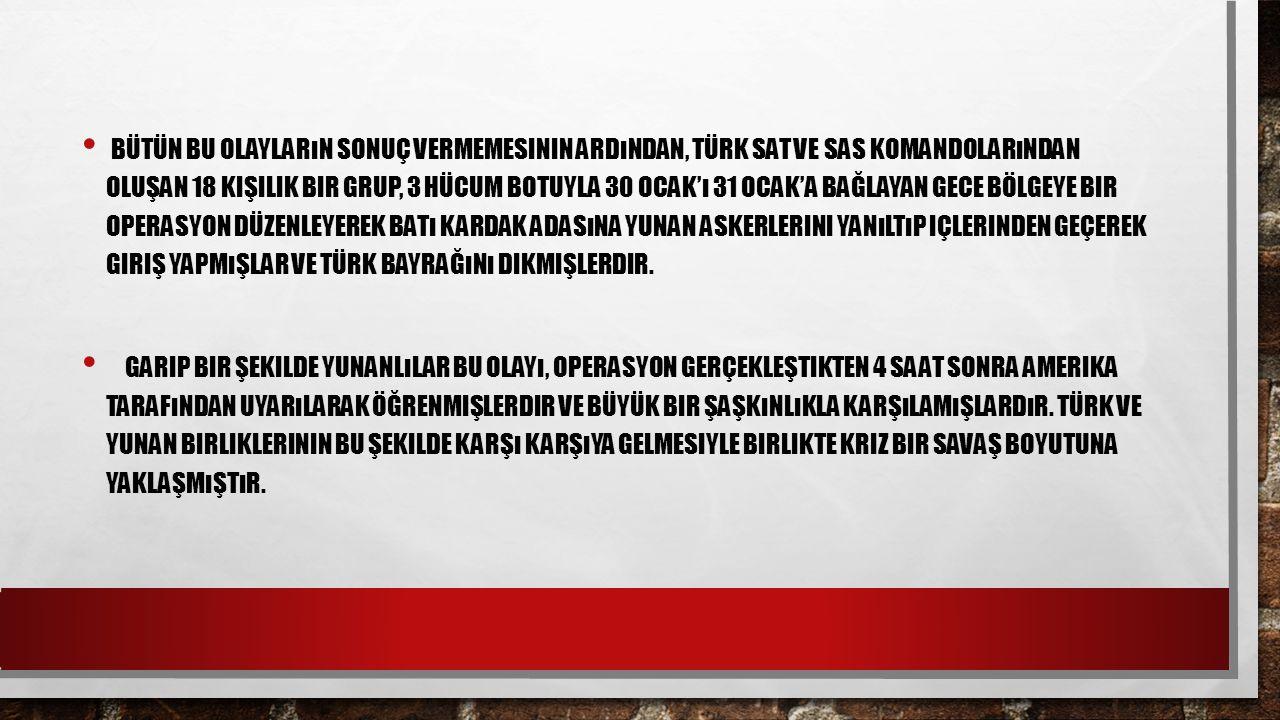 Bütün bu olayların sonuç vermemesinin ardından, Türk SAT ve SAS komandolarından oluşan 18 kişilik bir grup, 3 hücum botuyla 30 Ocak'ı 31 Ocak'a bağlayan gece bölgeye bir operasyon düzenleyerek Batı Kardak adasına Yunan askerlerini yanıltıp içlerinden geçerek giriş yapmışlar ve Türk bayrağını dikmişlerdir.