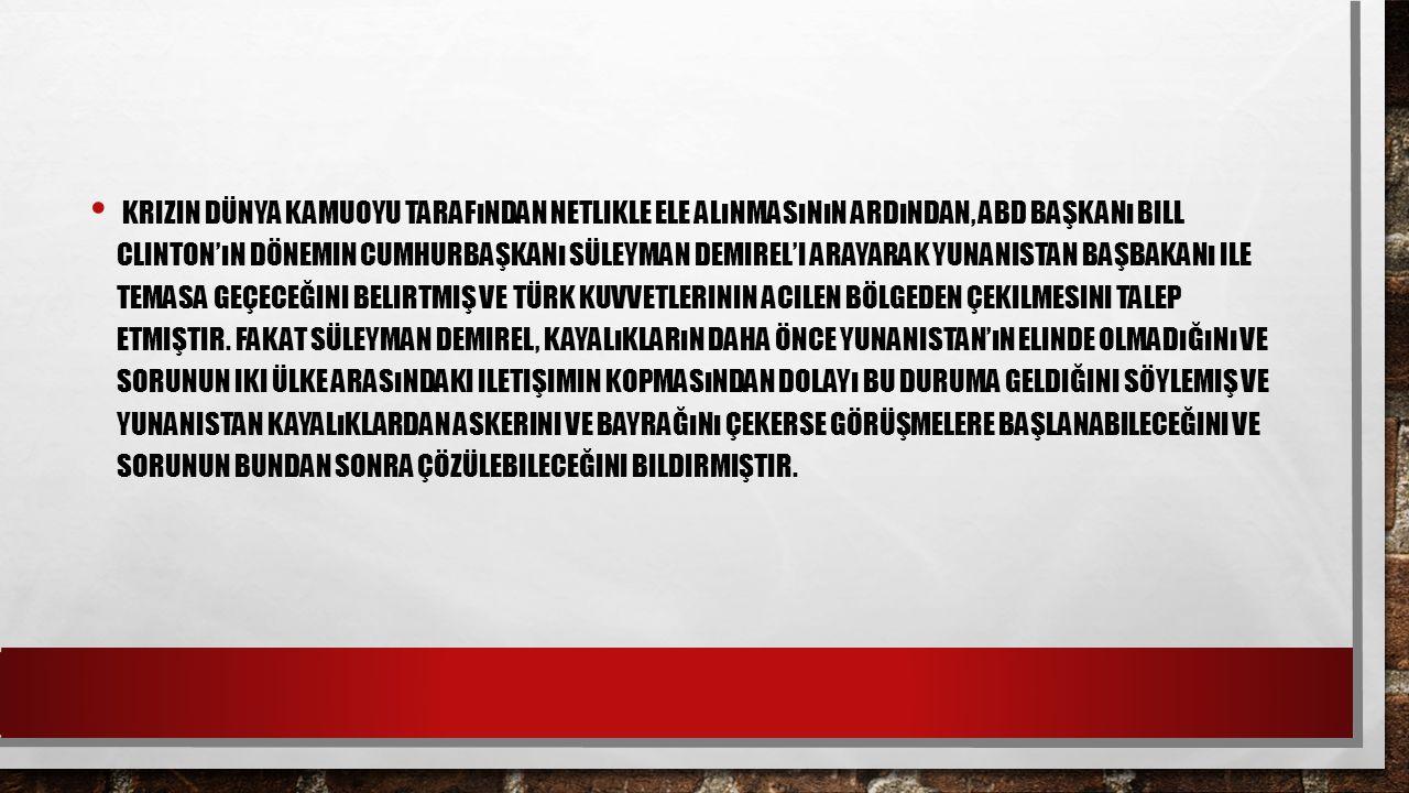Krizin dünya kamuoyu tarafından netlikle ele alınmasının ardından, ABD Başkanı Bill Clinton'ın dönemin Cumhurbaşkanı Süleyman Demirel'i arayarak Yunanistan Başbakanı ile temasa geçeceğini belirtmiş ve Türk kuvvetlerinin acilen bölgeden çekilmesini talep etmiştir.