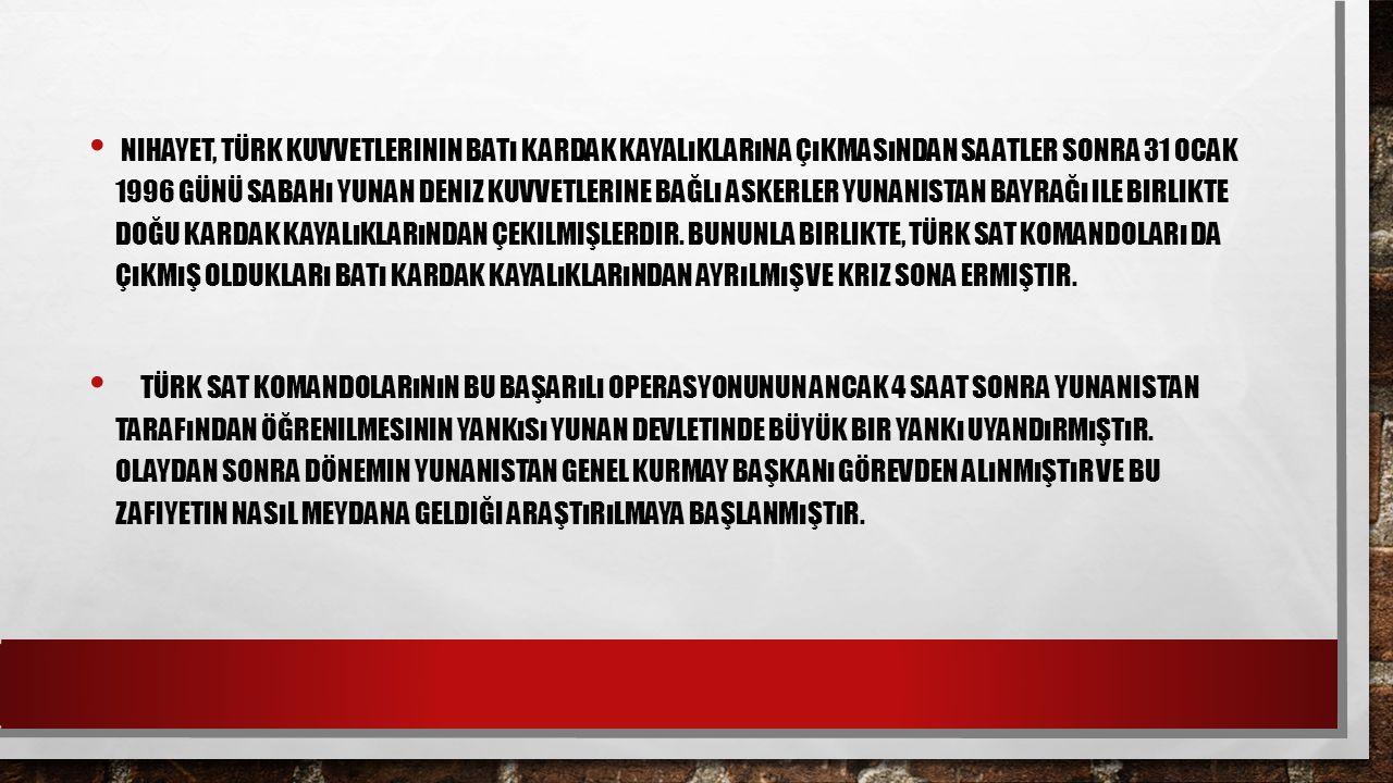 Nihayet, Türk kuvvetlerinin Batı Kardak kayalıklarına çıkmasından saatler sonra 31 Ocak 1996 günü sabahı Yunan deniz kuvvetlerine bağlı askerler Yunanistan bayrağı ile birlikte Doğu Kardak kayalıklarından çekilmişlerdir. Bununla birlikte, Türk SAT Komandoları da çıkmış oldukları Batı Kardak kayalıklarından ayrılmış ve kriz sona ermiştir.
