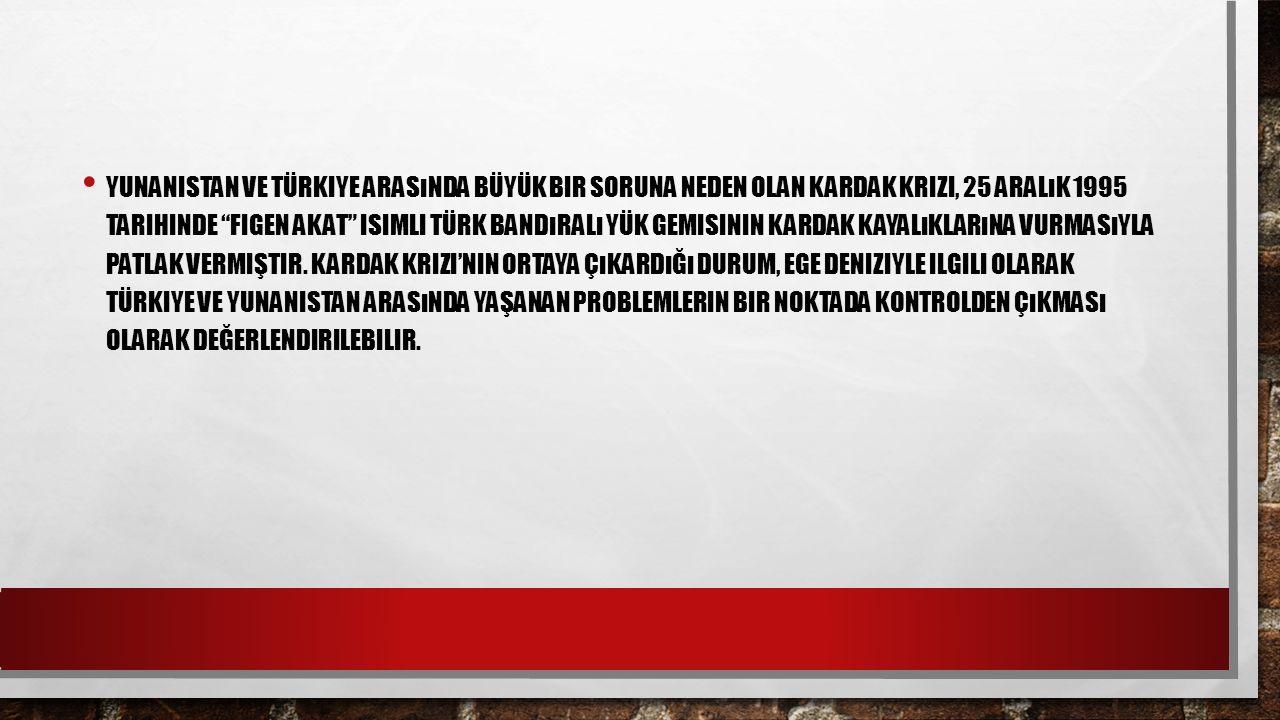 Yunanistan ve Türkiye arasında büyük bir soruna neden olan Kardak Krizi, 25 Aralık 1995 tarihinde Figen Akat isimli Türk bandıralı yük gemisinin Kardak kayalıklarına vurmasıyla patlak vermiştir.