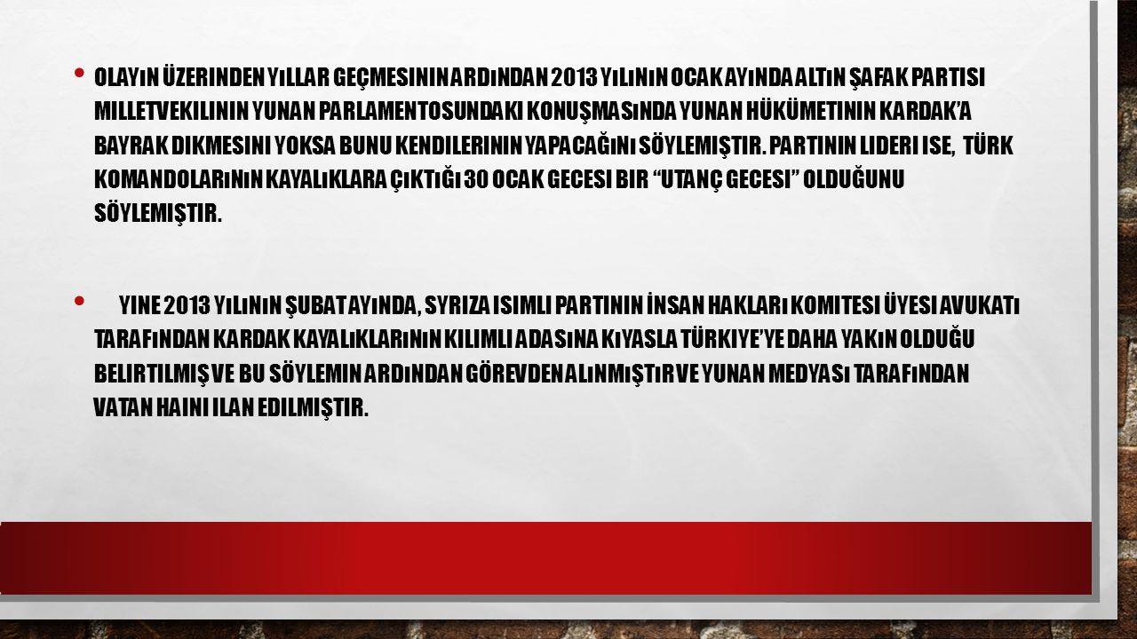 Olayın üzerinden yıllar geçmesinin ardından 2013 yılının Ocak ayında Altın Şafak Partisi milletvekilinin Yunan parlamentosundaki konuşmasında Yunan hükümetinin Kardak'a bayrak dikmesini yoksa bunu kendilerinin yapacağını söylemiştir. Partinin lideri ise, Türk komandolarının kayalıklara çıktığı 30 Ocak gecesi bir utanç gecesi olduğunu söylemiştir.