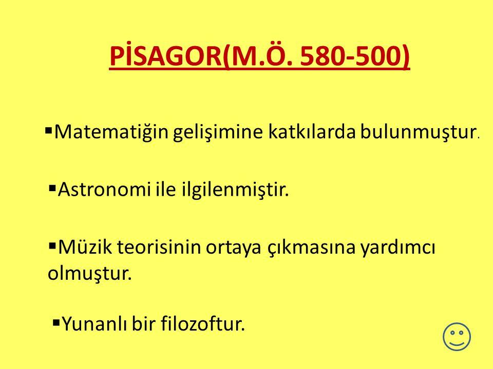 PİSAGOR(M.Ö. 580-500) Matematiğin gelişimine katkılarda bulunmuştur.