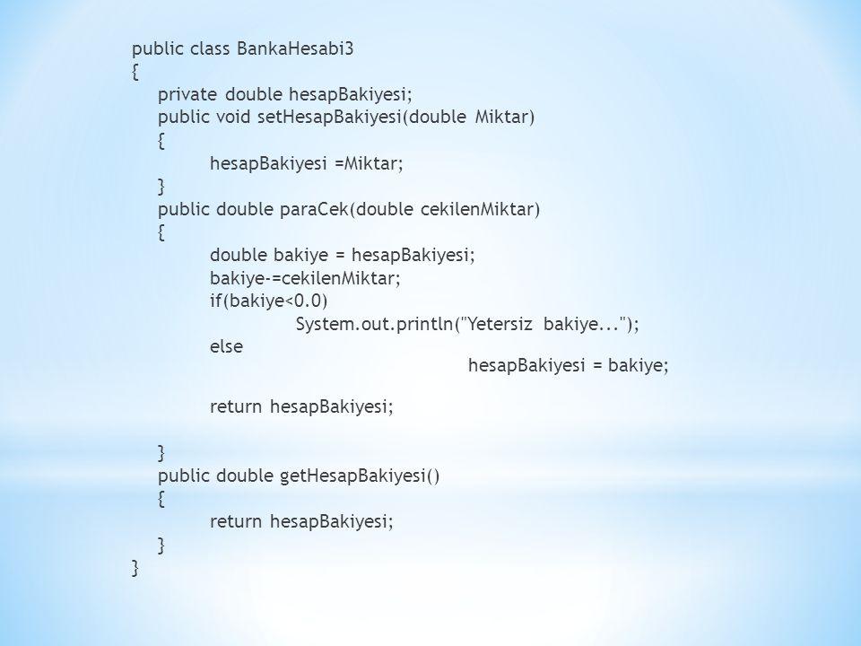 public class BankaHesabi3 { private double hesapBakiyesi; public void setHesapBakiyesi(double Miktar) hesapBakiyesi =Miktar; } public double paraCek(double cekilenMiktar) double bakiye = hesapBakiyesi; bakiye-=cekilenMiktar; if(bakiye<0.0) System.out.println( Yetersiz bakiye... ); else hesapBakiyesi = bakiye; return hesapBakiyesi; public double getHesapBakiyesi()