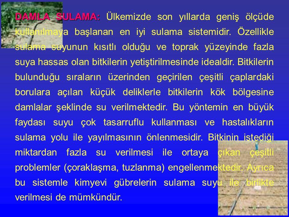 DAMLA SULAMA: Ülkemizde son yıllarda geniş ölçüde kullanılmaya başlanan en iyi sulama sistemidir.