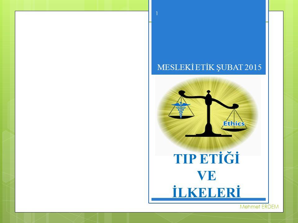 MESLEKİ ETİK ŞUBAT 2015 TIP ETİĞİ VE İLKELERİ Mehmet ERDEM