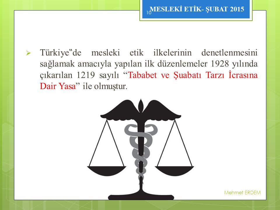 """Türkiye""""de mesleki etik ilkelerinin denetlenmesini sağlamak amacıyla yapılan ilk düzenlemeler 1928 yılında çıkarılan 1219 sayılı Tababet ve Şuabatı Tarzı İcrasına Dair Yasa ile olmuştur."""
