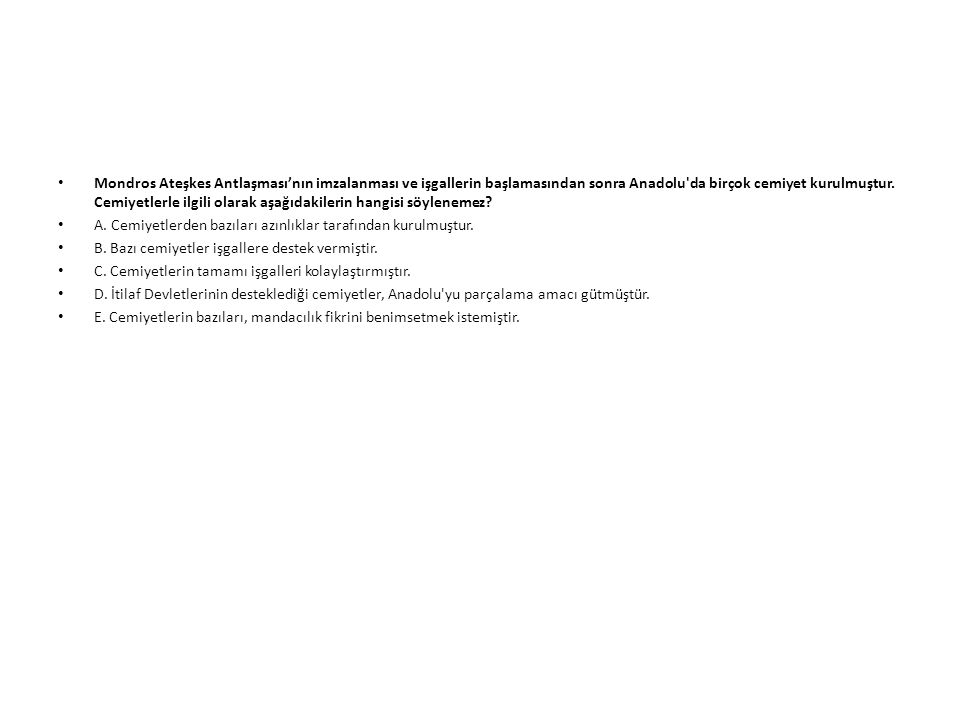 Mondros Ateşkes Antlaşması'nın imzalanması ve işgallerin başlamasından sonra Anadolu da birçok cemiyet kurulmuştur. Cemiyetlerle ilgili olarak aşağıdakilerin hangisi söylenemez