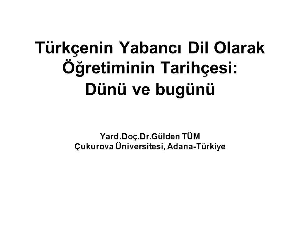 Türkçenin Yabancı Dil Olarak Öğretiminin Tarihçesi: Dünü ve bugünü Yard.Doç.Dr.Gülden TÜM Çukurova Üniversitesi, Adana-Türkiye