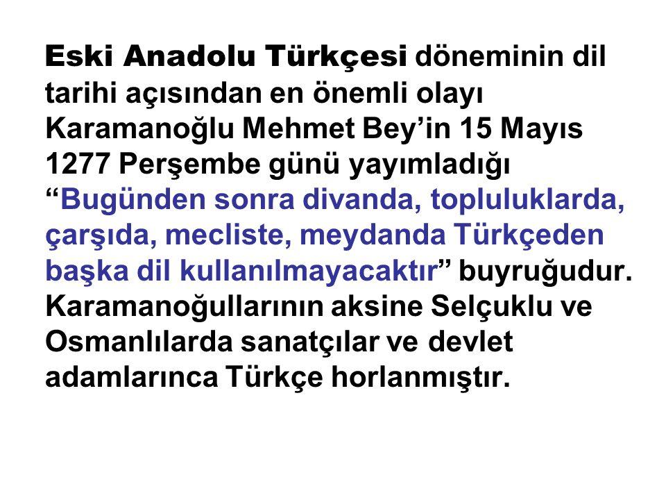 Eski Anadolu Türkçesi döneminin dil tarihi açısından en önemli olayı Karamanoğlu Mehmet Bey'in 15 Mayıs 1277 Perşembe günü yayımladığı Bugünden sonra divanda, topluluklarda, çarşıda, mecliste, meydanda Türkçeden başka dil kullanılmayacaktır buyruğudur.