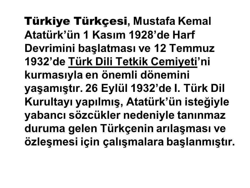 Türkiye Türkçesi, Mustafa Kemal Atatürk'ün 1 Kasım 1928'de Harf Devrimini başlatması ve 12 Temmuz 1932'de Türk Dili Tetkik Cemiyeti'ni kurmasıyla en önemli dönemini yaşamıştır.