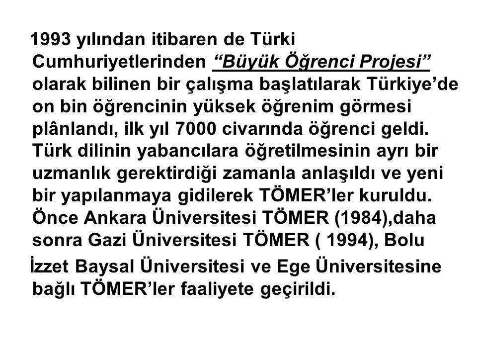 1993 yılından itibaren de Türki Cumhuriyetlerinden Büyük Öğrenci Projesi olarak bilinen bir çalışma başlatılarak Türkiye'de on bin öğrencinin yüksek öğrenim görmesi plânlandı, ilk yıl 7000 civarında öğrenci geldi. Türk dilinin yabancılara öğretilmesinin ayrı bir uzmanlık gerektirdiği zamanla anlaşıldı ve yeni bir yapılanmaya gidilerek TÖMER'ler kuruldu. Önce Ankara Üniversitesi TÖMER (1984),daha sonra Gazi Üniversitesi TÖMER ( 1994), Bolu
