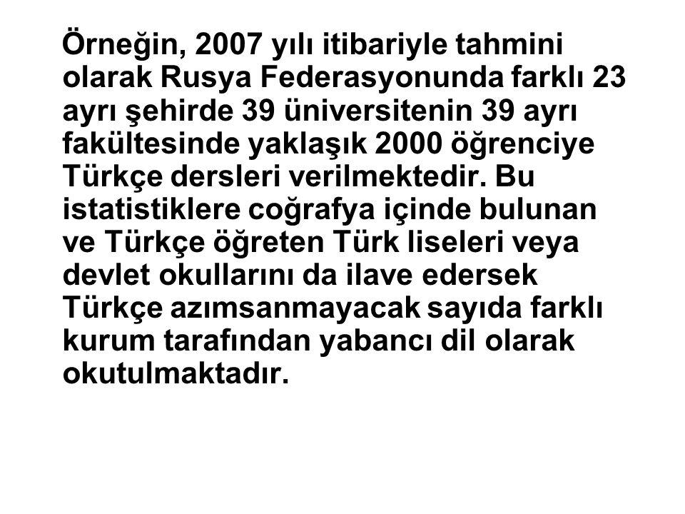 Örneğin, 2007 yılı itibariyle tahmini olarak Rusya Federasyonunda farklı 23 ayrı şehirde 39 üniversitenin 39 ayrı fakültesinde yaklaşık 2000 öğrenciye Türkçe dersleri verilmektedir.