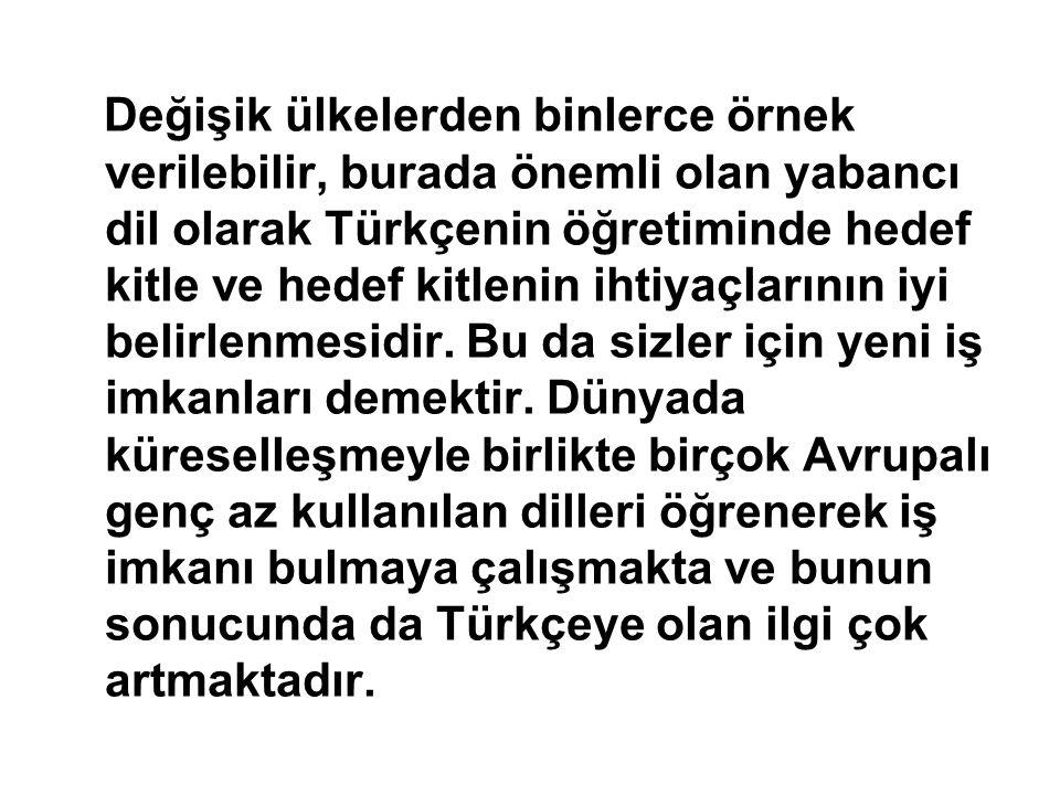 Değişik ülkelerden binlerce örnek verilebilir, burada önemli olan yabancı dil olarak Türkçenin öğretiminde hedef kitle ve hedef kitlenin ihtiyaçlarının iyi belirlenmesidir.