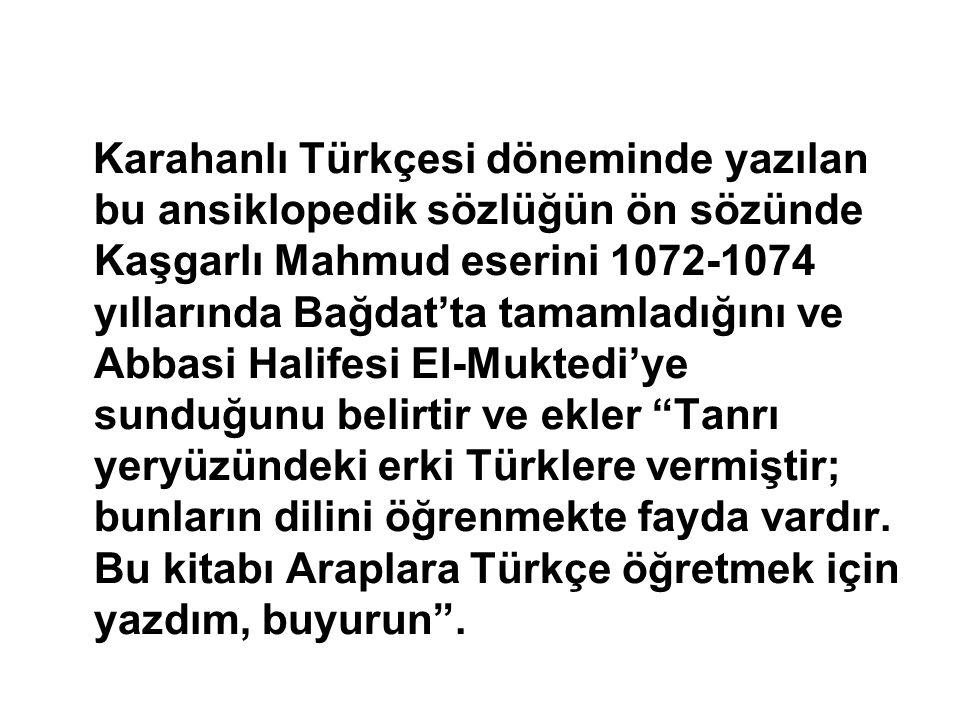Karahanlı Türkçesi döneminde yazılan bu ansiklopedik sözlüğün ön sözünde Kaşgarlı Mahmud eserini 1072-1074 yıllarında Bağdat'ta tamamladığını ve Abbasi Halifesi EI-Muktedi'ye sunduğunu belirtir ve ekler Tanrı yeryüzündeki erki Türklere vermiştir; bunların dilini öğrenmekte fayda vardır.