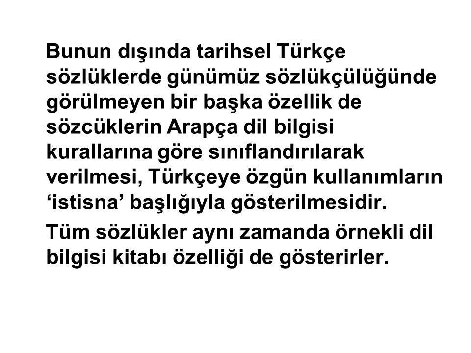 Bunun dışında tarihsel Türkçe sözlüklerde günümüz sözlükçülüğünde görülmeyen bir başka özellik de sözcüklerin Arapça dil bilgisi kurallarına göre sınıflandırılarak verilmesi, Türkçeye özgün kullanımların 'istisna' başlığıyla gösterilmesidir.