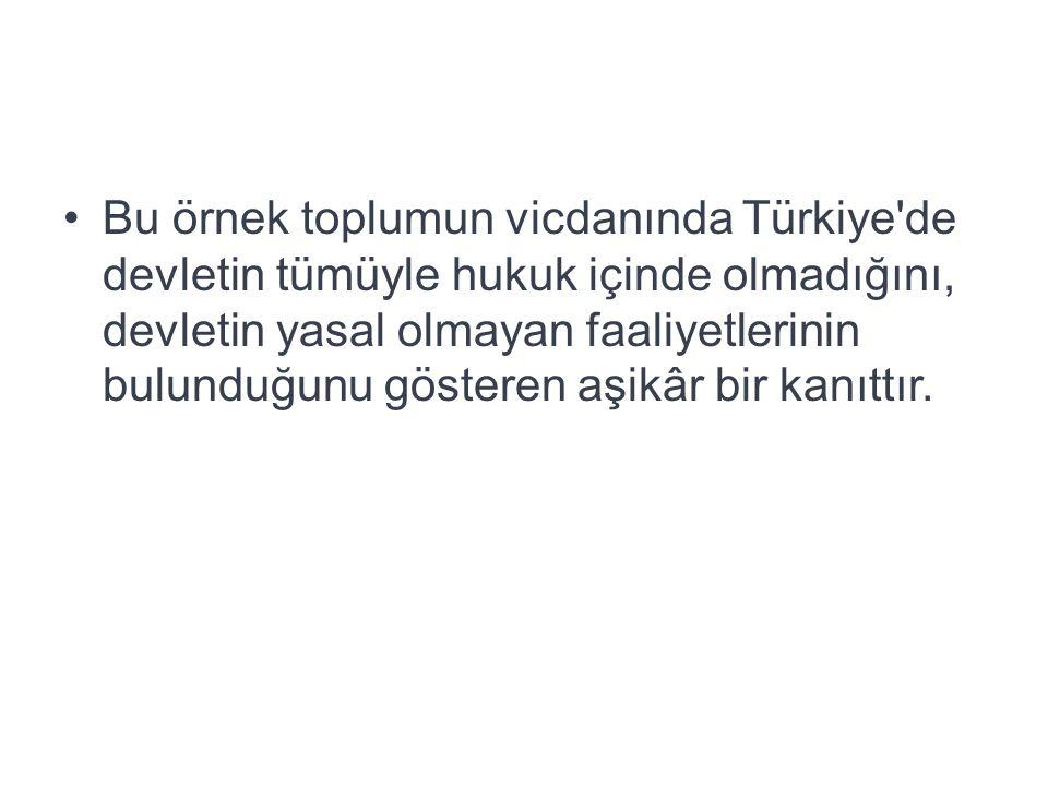 Bu örnek toplumun vicdanında Türkiye de devletin tümüyle hukuk içinde olmadığını, devletin yasal olmayan faaliyetlerinin bulunduğunu gösteren aşikâr bir kanıttır.