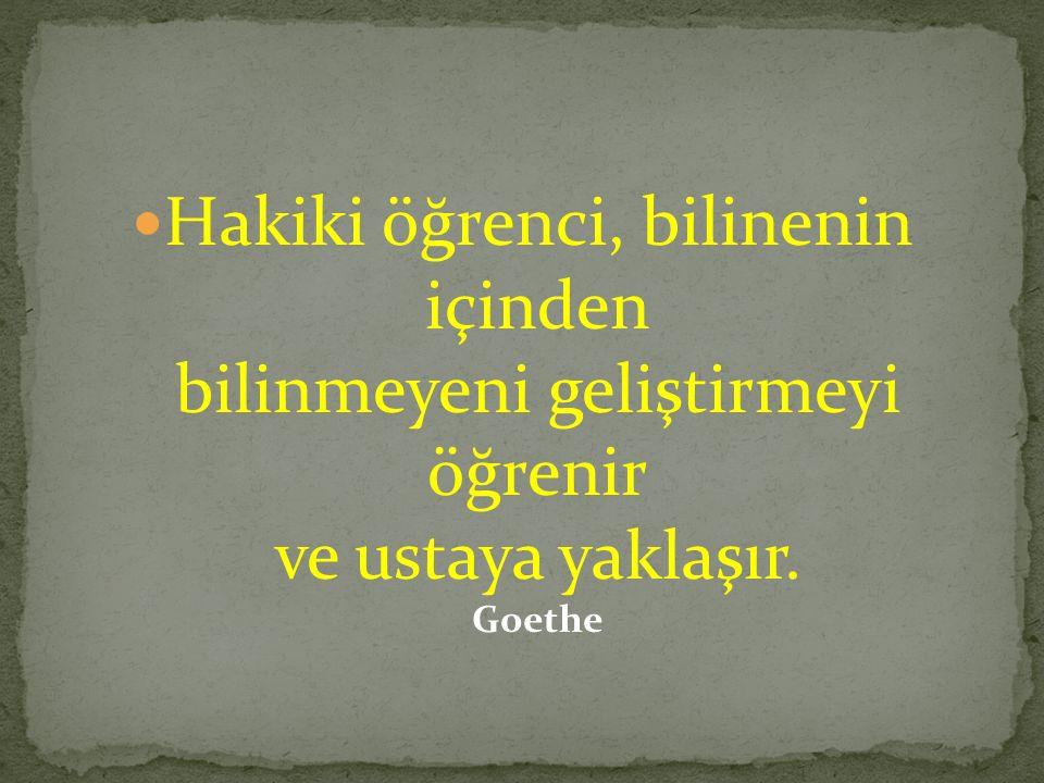 Hakiki öğrenci, bilinenin içinden bilinmeyeni geliştirmeyi öğrenir ve ustaya yaklaşır. Goethe
