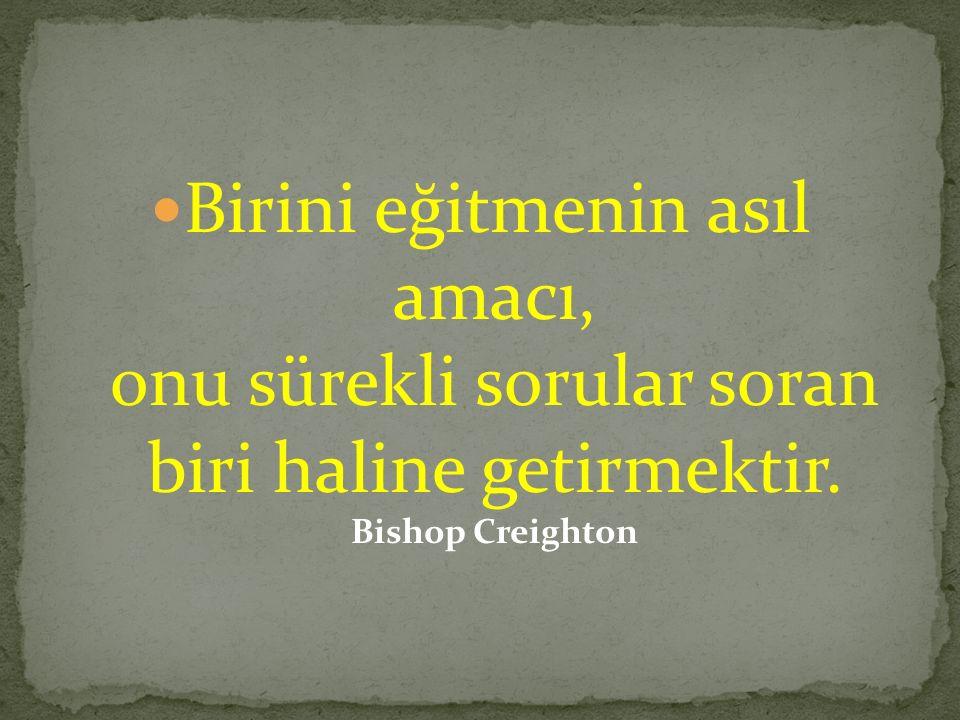 Birini eğitmenin asıl amacı, onu sürekli sorular soran biri haline getirmektir. Bishop Creighton