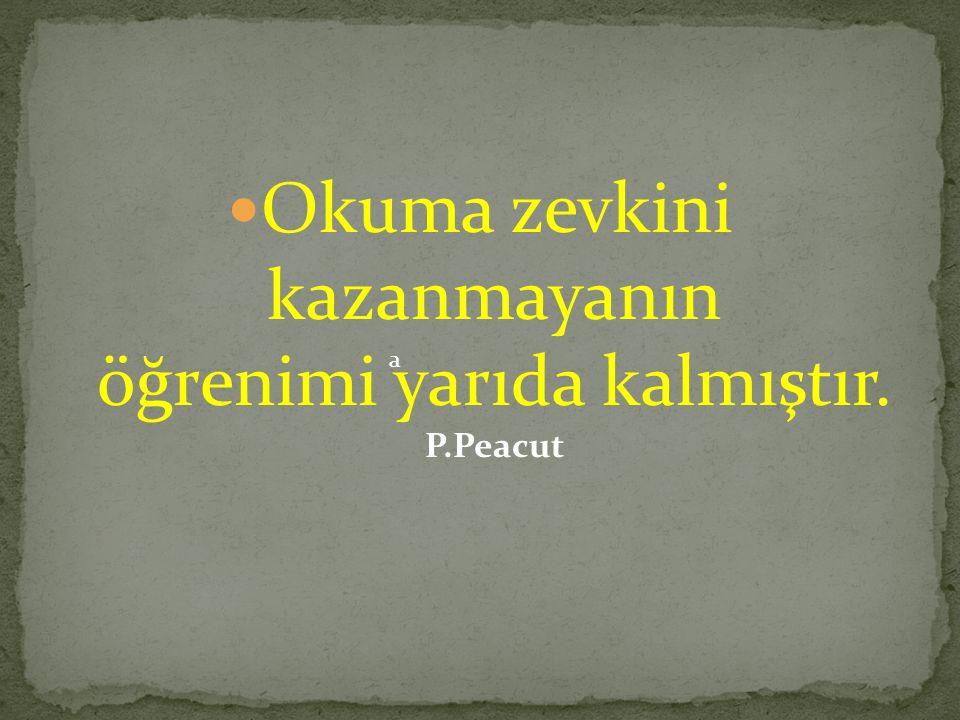 Okuma zevkini kazanmayanın öğrenimi yarıda kalmıştır. P.Peacut